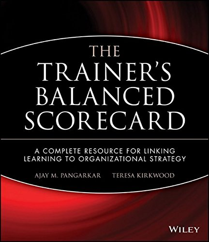 The Trainer's Balanced Scorecard: A Complete Resource for Linking Learning to Organizational Strategy