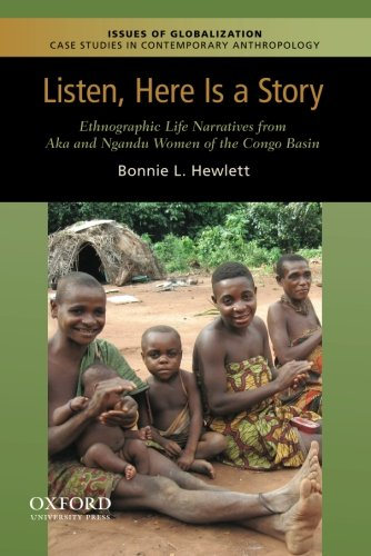 Listen, Here is a Story: Ethnographic Life Narratives from Aka and Ngandu Women of the Congo Basin (Issues of Globalization:Case Studies in Contemporary Anthropology)