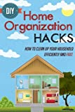 DIY Home Organization Hacks - How To Clean Up Your Household Efficiently And FAST (Efficient And Fast Home Organization Hacks, Home Organization Hacks, DIY Household Hacks)