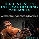 HIIT: High Intensity Interval Training Workout: A Beginners Guide to Fast, Intense HIIT Workouts to Maximize Results in Losing Weight and Gaining Muscle