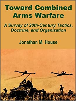 Toward Combined Arms Warfare: A Survey of 20th-Century Tactics, Doctrine, and Organization