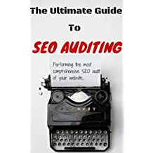 The Ultimate Guide To SEO Auditing: Performing The Most Comprehensive SEO Audit Of Your Website (How We Did It Book 7)