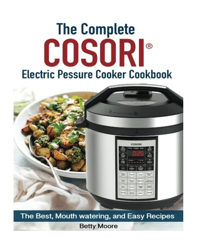The Ultimate Cosori™ Electric Pressure Cooker Cookbook:: The Best, Mouth watering, and Easy Recipes for Everyday