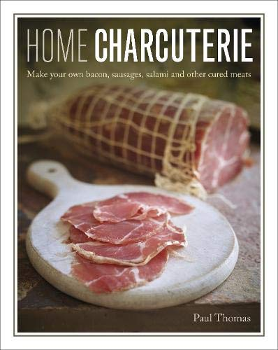 Home Charcuterie: How to make your own bacon, sausages, salami and other cured meats by Paul Thomas