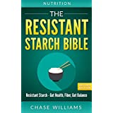 Nutrition: The Resistant Starch Bible: Resistant Starch - Gut Health, Fiber, Gut Balance (Gut Balance, Glycemic, Natural Antibiotics, Dietary Fiber, SIBO, Soluble FIber, Healthy Gut)