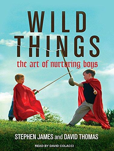 Wild Things: The Art of Nurturing Boys PDF