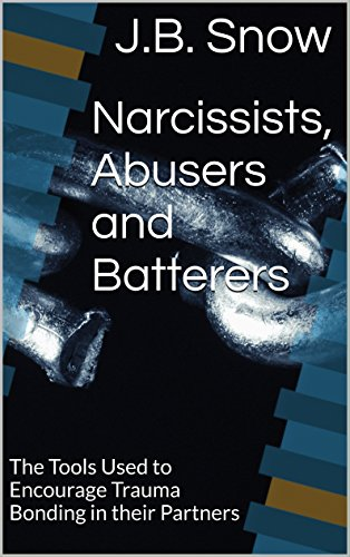 Narcissists, Abusers and Batterers: The Tools Used to Encourage Trauma Bonding in their Partners (Transcend Mediocrity Book 69) by [Snow, J.B.]