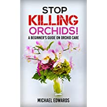 Stop Killing Orchids!: A Beginner's Guide On Orchid Care