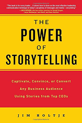 The Power of Storytelling: Captivate; Convince; or Convert Any Business Audience UsingStories from Top CEOs