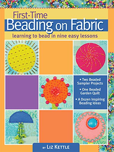First-Time Beading on Fabric: Learning to Bead in Nine Easy Lessons (Landauer) Step-by-Step Instructions & Photos for Seed, Moss, Peyote, and Backstitch, Bugle Beads, Stacks, Picot Edge, and Fringe