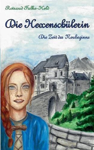 Die Hexenschülerin - Die Zeit des Neubeginns: Der gefahrvolle Weg eines hellsichtigen Mädchens im Mittelalter