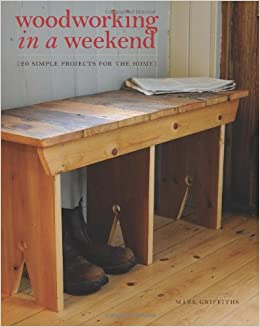 Woodworking In A Weekend 20 Simple Projects For The Home Griffiths Mark 9781452125862 Amazon Com Books