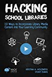 Hacking School Libraries: 10 Ways to Incorporate Library Media Centers into Your Learning Community (Hack Learning Series)...