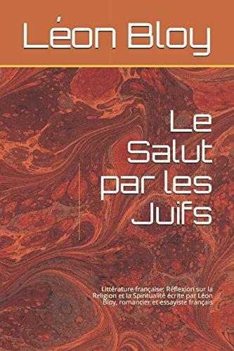 Le Salut par les Juifs: Réflexion sur la Religion et la Spiritualité écrite par Léon Bloy romancier et essayiste français (French Edition)