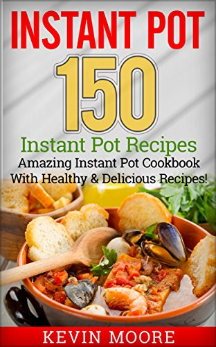 Instant Pot: 150+ Instant Pot Recipes - Amazing Instant Pot Cookbook With Healthy & Delicious Recipes!