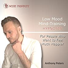 Low Mood Mind-Training Hypnosis: For People Who Want to Feel Much Happier Audiobook by Anthony Peters Narrated by Anthony Peters