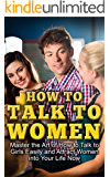 How To Talk To Women: Master The Art Of How To Talk To Girls Easily And Attract Women Into Your Life Now (How to Flirt With Women, How to Get a Girlfriend, ... Male, How to Talk to Women, Attract Women)