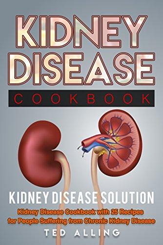 Kidney Disease Diet Cookbook: Kidney Disease Solution: Kidney Disease Cookbook with 25 Recipes for People Suffering from Chronic Kidney Disease by Ted Alling