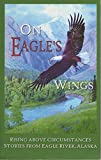 img - for On Eagle's Wings: Rising Above Circumstances: Stories From Eagle River, Alaska book / textbook / text book