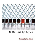 An Old Town by the Sea, Thomas Bailey Aldrich, 0554768747