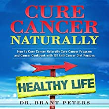 Cure Cancer Naturally: How to Cure Cancer Naturally: Cure Cancer Program and Cancer Cookbook with 101 Anti-Cancer Diet Recipes Audiobook by Brant Peters Narrated by John Gordon
