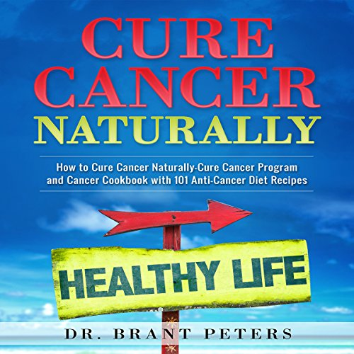 Cure Cancer Naturally: How to Cure Cancer Naturally: Cure Cancer Program and Cancer Cookbook with 101 Anti-Cancer Diet Recipes by Brant Peters