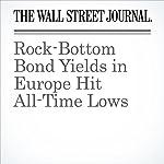 Rock-Bottom Bond Yields in Europe Hit All-Time Lows   Jon Sindreu