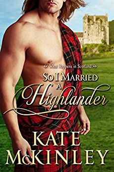 So I Married a Highlander (What Happens In Scotland Book 1) by [McKinley, Kate]