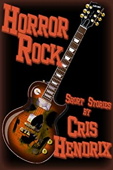 Horror Rock N Roll - Short Stories by Cris Hendrix by [Hendrix, Cris]