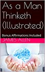 As a Man Thinketh (Illustrated): Bonus Affirmations Included