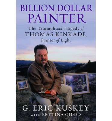 The Triumph and Tragedy of Thomas Kinkade Billion Dollar Painter Painter of Light (Hardback) - Common