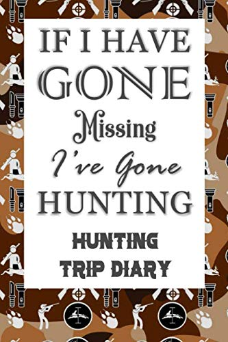 If I Have Gone Missing I've Gone Hunting: Hunting Trip Diary Camouflage ( Camo ) Journal Notebook Cover | Outdoor Record for Hunts from Bucks to Ducks ... To Elk Camp | Space for up 50 Trip Details (Wild Boar Archery Targets)