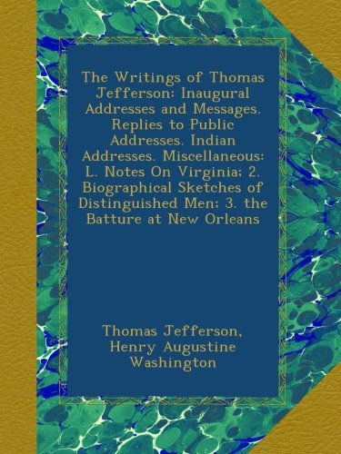 The Writings of Thomas Jefferson: Inaugural Addresses and Messages. Replies to Public Addresses. Indian Addresses. Miscellaneous: L. Notes On ... Men; 3. the Batture at New Orleans pdf