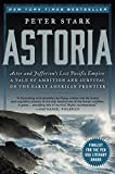 Astoria: Astor and Jefferson s Lost Pacific Empire: A Tale of Ambition and Survival on the Early American Frontier