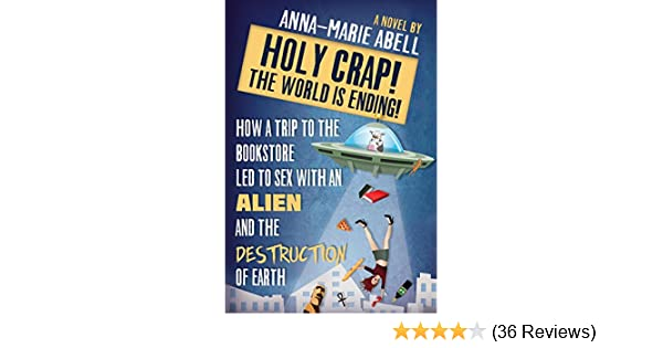 Holy Crap! The World is Ending!: How a Trip to the Bookstore Led to Sex with an Alien and the Destruction of Earth (The Anunnaki Chronicles Book 1)