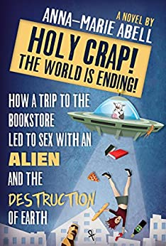 Holy Crap! The World is Ending!: How a Trip to the Bookstore Led to Sex with an Alien and the Destruction of Earth (The Anunnaki Chronicles Book 1) by [Abell, Anna-Marie]