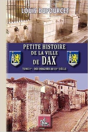 Amazon Fr Petite Histoire De La Ville De Dax Tome 1 Des Origines Au Xve Siecle Dufourcet Louis Livres