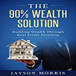 The 90% Wealth Solution: Building Wealth Through Real Estate Investing | Jayson Morris