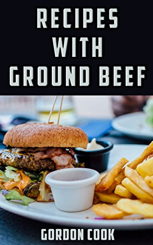 Recipes with Ground Beef: Five-Star Quick & Easy Recipes & Meal Ideas for Ground Beef and Hamburger Meat. Dinner, Lunch, Casserole, Chili, Stroganoff, ... (Recipes with Great Ingredients Book 1)