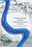Founding an Empire on India's North-Eastern Frontiers, 1790-1840 : Climate, Commerce, Polity, Cederlof, Gunnel, 0198090579
