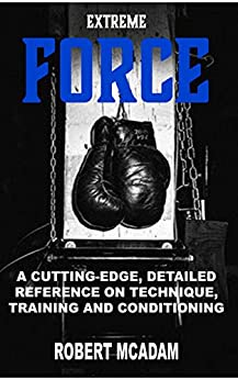 ExtremE  FORCE: A CUTTING-EDGE, DETAILED REFERENCE ON TECHNIQUE, TRAINING AND CONDITIONING by [McAdam, Robert]