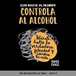 Esta Mente al Desnudo: Controla al Alcohol [This Naked Mind Controls Alcohol]: Libérate, Halla la VerdadEra Felicidad y Cambia Tu Vida [Free Yourself, Find True Happiness and Change Your Life] | Annie Grace
