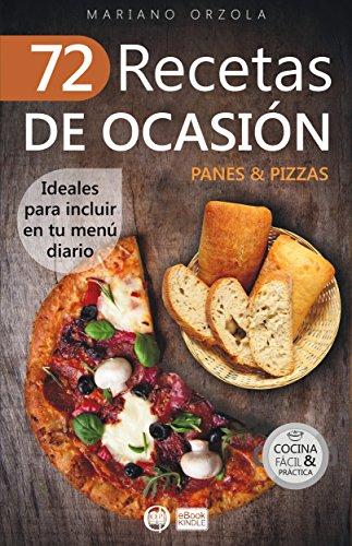 72 RECETAS DE OCASIÓN - PANES & PIZZAS: Ideales para incluir en tu menú diario (Colección Cocina Fácil & Práctica nº 60) (Spanish Edition) by Mariano Orzola