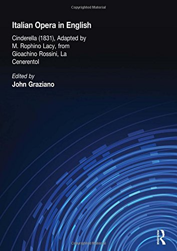 Italian Opera in English: Cinderella, Adapted by M. Rophino Lacy, 1831, from Gioachino Rossini, La Cenerentol (Nineteenth-Century American Musical Theater Series) by Routledge