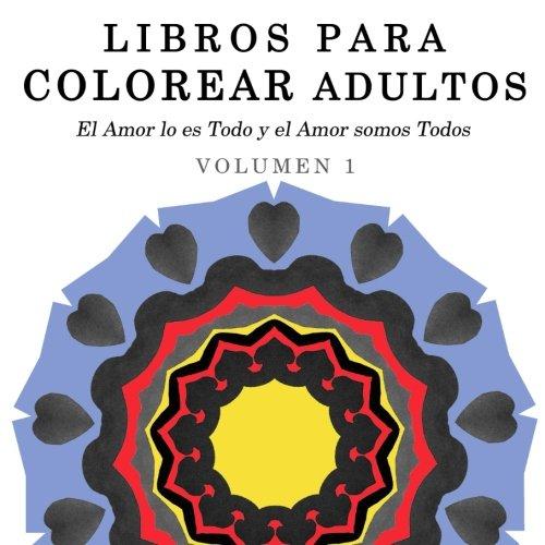 Libros para Colorear Adultos: Mandalas de Arte Terapia y Arte Antiestres (El Amor lo es Todo y el Amor somos Todos) (Volume 1) (Spanish Edition)