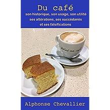 Du café : son historique, son usage, son utilité, ses altérations, ses succédanés et ses falsifications (French Edition)