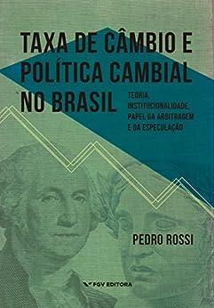 Taxa de câmbio e política cambial no Brasil: teoria, institucionalidade, papel da arbitragem e da especulação por [Rossi, Pedro]