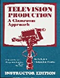 Television Production: A Classroom Approach Instructor Edition