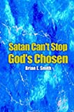Satan Can't Stop God's Chosen, Brian E. Smith, 1410757668