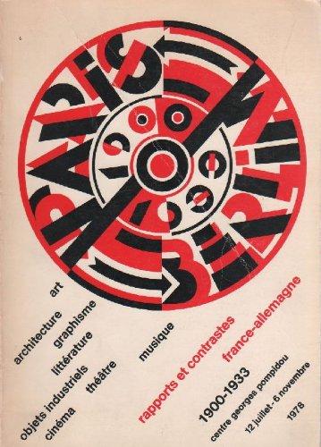 Paris-Berlin 1900-1933. Rapports et contrastes France-Allemagne 1900-1933. Art Architecture Graphisme Littérature Objets industriels Cinéma Théatre Musique